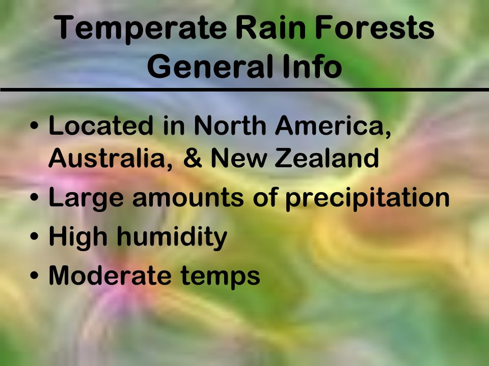 Temperate Rain Forests General Info Located in North America, Australia, & New Zealand Large amounts of precipitation High humidity Moderate temps