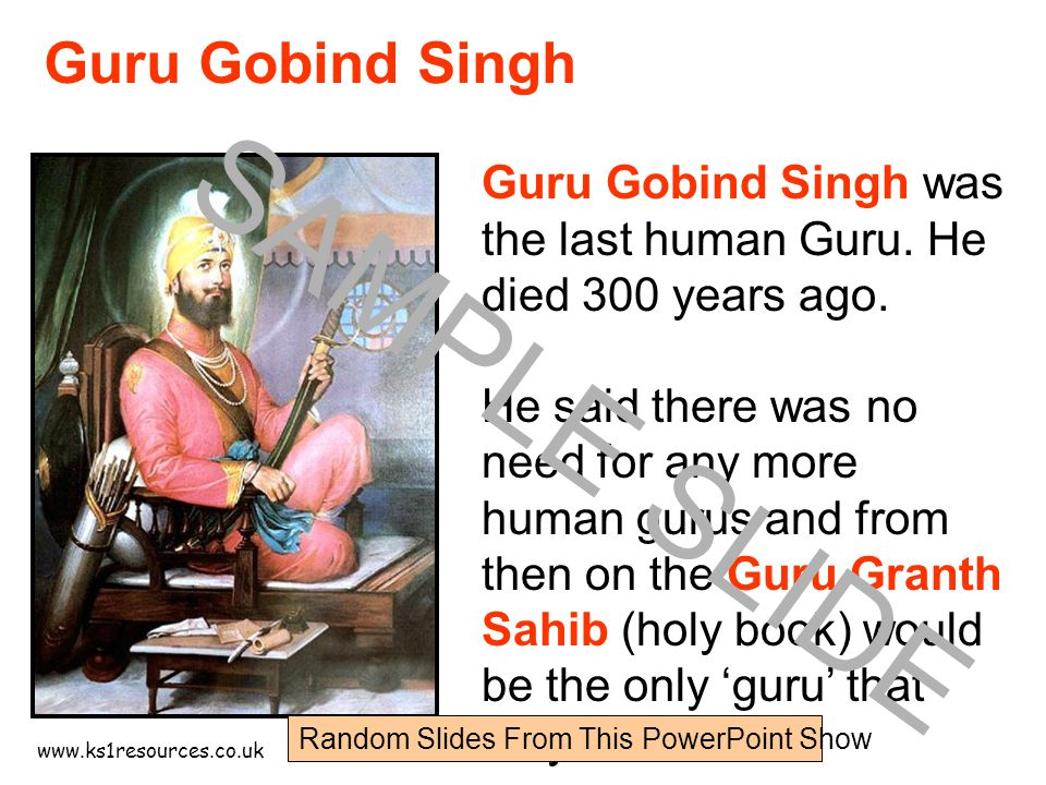 www.ks1resources.co.uk Guru Gobind Singh was the last human Guru. He died 300 years ago. He said there was no need for any more human gurus and from t