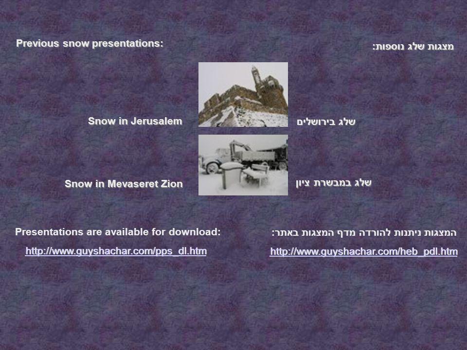 מצגות שלג נוספות: Previous snow presentations: שלג במבשרת ציון שלג בירושלים Snow in Mevaseret Zion Snow in Jerusalem http://www.guyshachar.com/heb_pdl.htm http://www.guyshachar.com/pps_dl.htm המצגות ניתנות להורדה מדף המצגות באתר: Presentations are available for download: