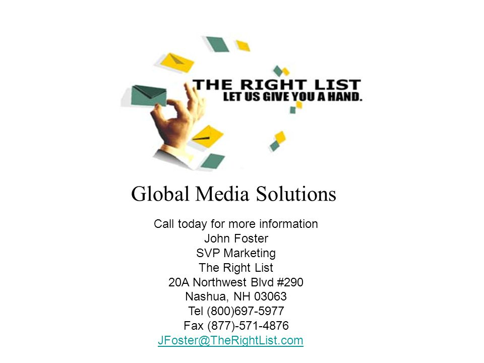 Global Media Solutions Call today for more information John Foster SVP Marketing The Right List 20A Northwest Blvd #290 Nashua, NH 03063 Tel (800)697-