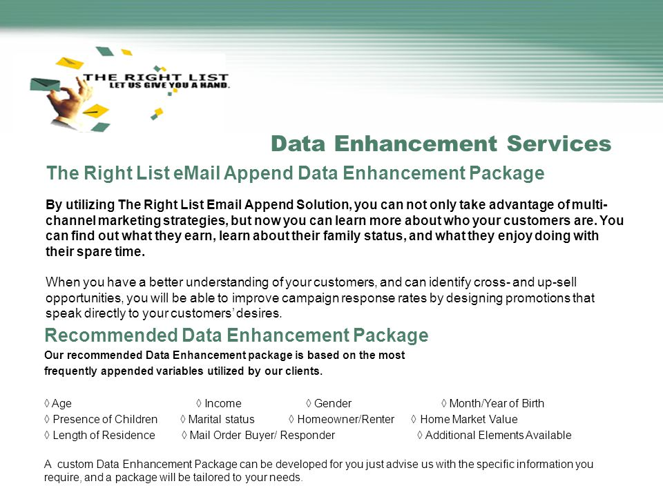 The Right List eMail Append Data Enhancement Package By utilizing The Right List Email Append Solution, you can not only take advantage of multi- channel marketing strategies, but now you can learn more about who your customers are.