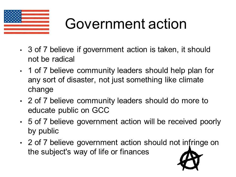 Government action 3 of 7 believe if government action is taken, it should not be radical 1 of 7 believe community leaders should help plan for any sort of disaster, not just something like climate change 2 of 7 believe community leaders should do more to educate public on GCC 5 of 7 believe government action will be received poorly by public 2 of 7 believe government action should not infringe on the subject s way of life or finances