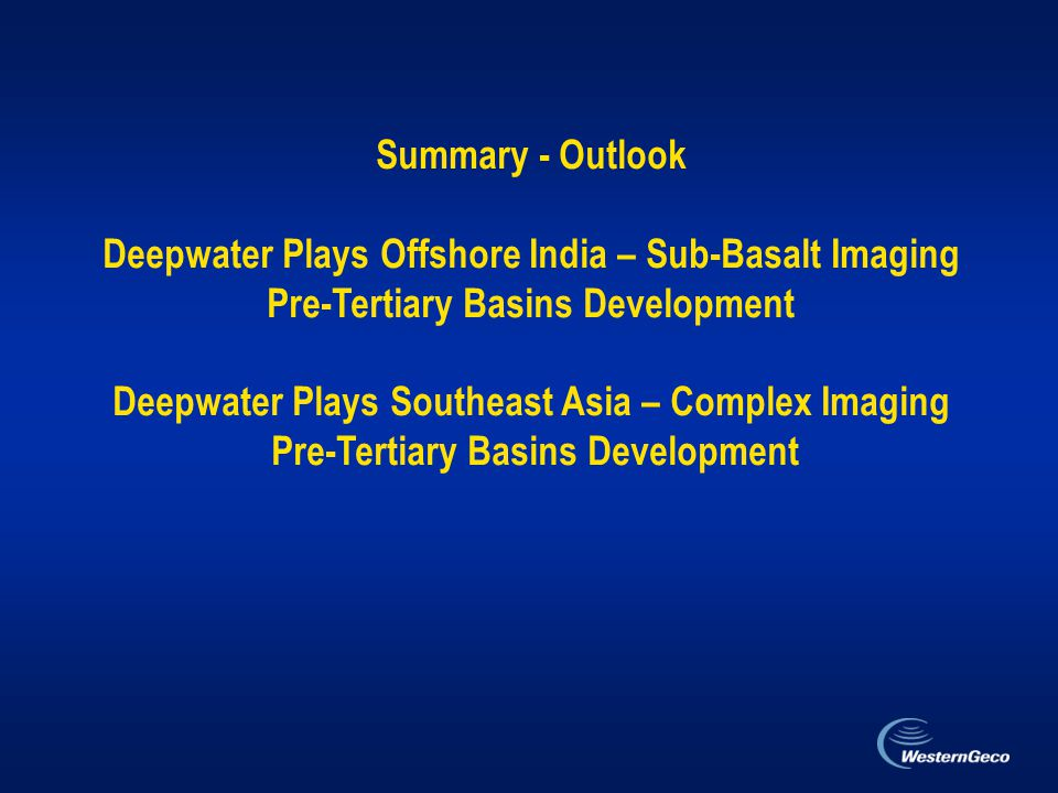 Summary - Outlook Deepwater Plays Offshore India – Sub-Basalt Imaging Pre-Tertiary Basins Development Deepwater Plays Southeast Asia – Complex Imaging Pre-Tertiary Basins Development