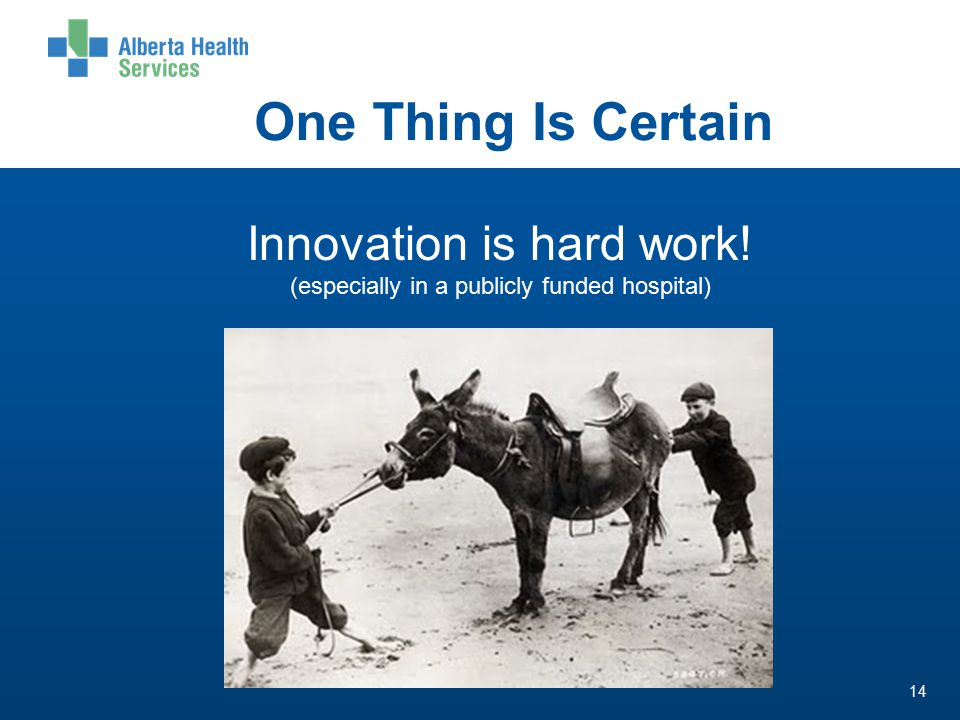 One Thing Is Certain 14 Innovation is hard work! (especially in a publicly funded hospital)