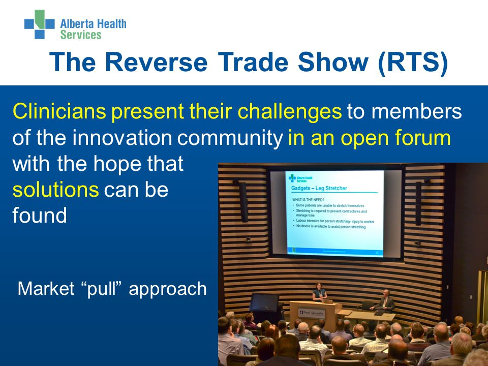 The Reverse Trade Show (RTS) Clinicians present their challenges to members of the innovation community in an open forum with the hope that solutions can be found Market pull approach 5