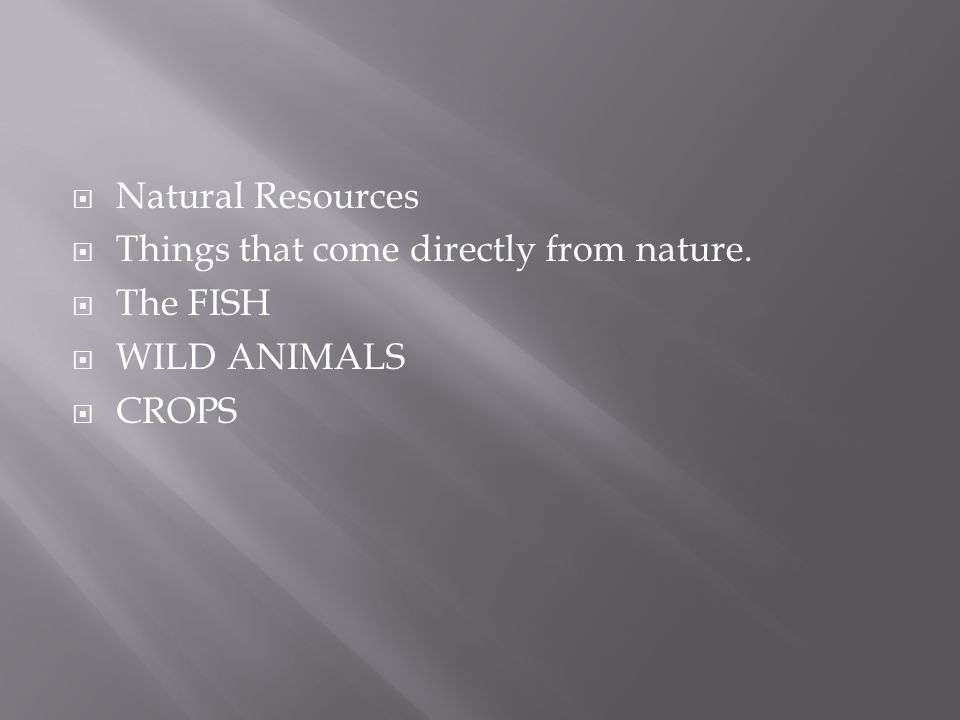  Natural Resources  Things that come directly from nature.  The FISH  WILD ANIMALS  CROPS