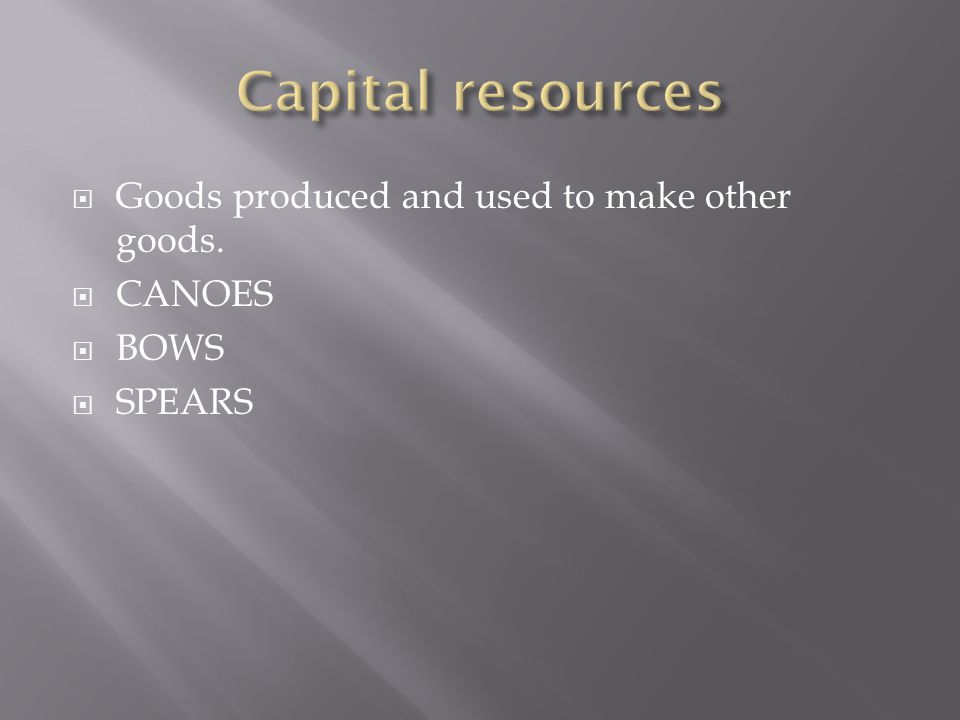  Goods produced and used to make other goods.  CANOES  BOWS  SPEARS
