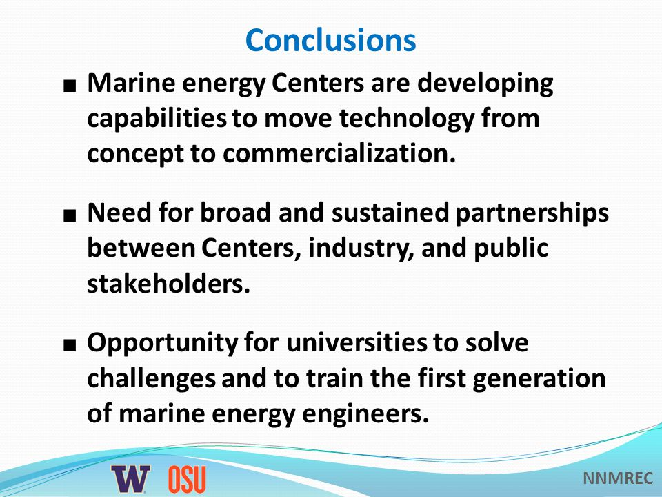 NNMREC Conclusions ■ Marine energy Centers are developing capabilities to move technology from concept to commercialization.