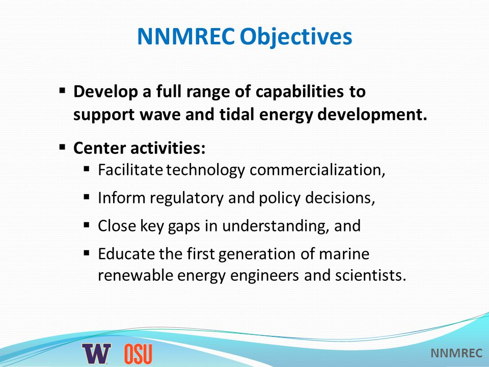 NNMREC NNMREC Objectives  Develop a full range of capabilities to support wave and tidal energy development.