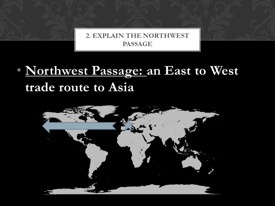 Northwest Passage: an East to West trade route to Asia 2. EXPLAIN THE NORTHWEST PASSAGE