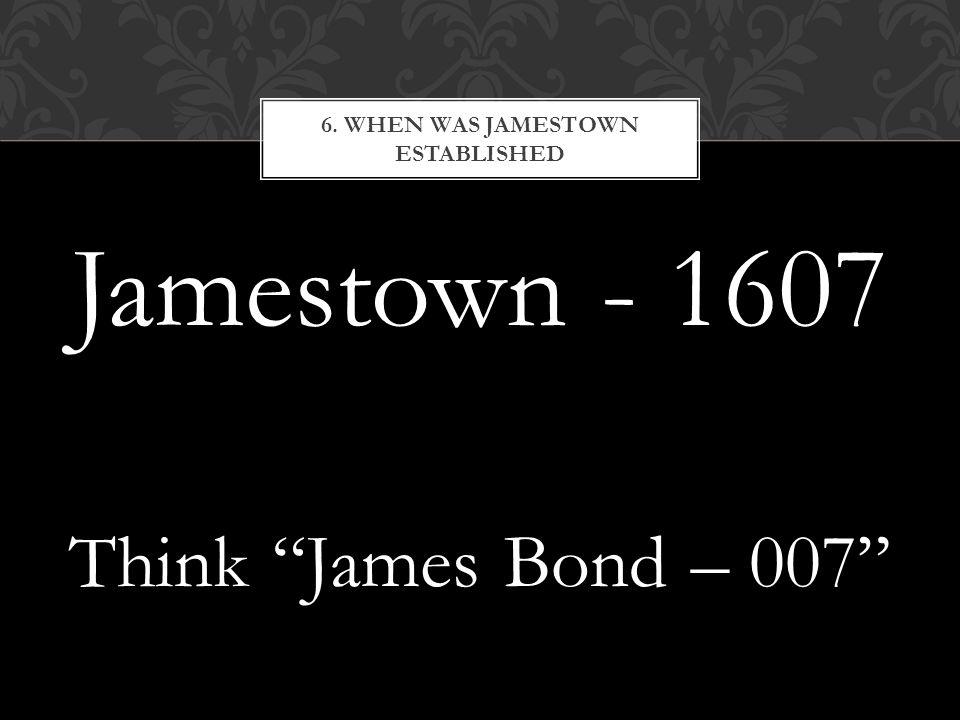 Jamestown - 1607 Think James Bond – 007 6. WHEN WAS JAMESTOWN ESTABLISHED