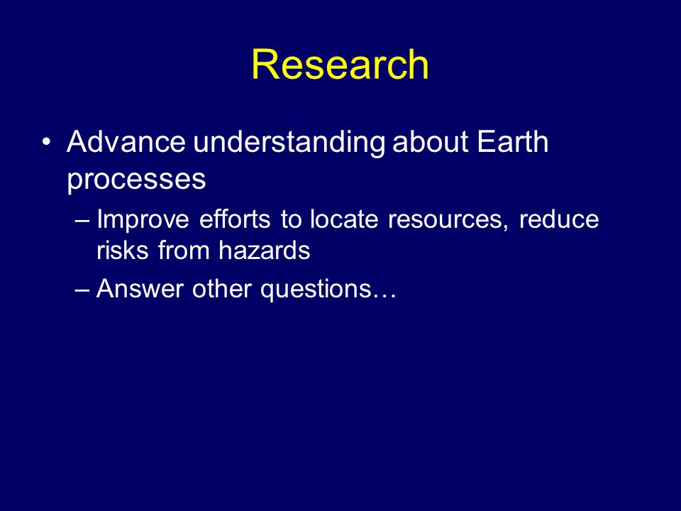 Research Advance understanding about Earth processes –Improve efforts to locate resources, reduce risks from hazards –Answer other questions…