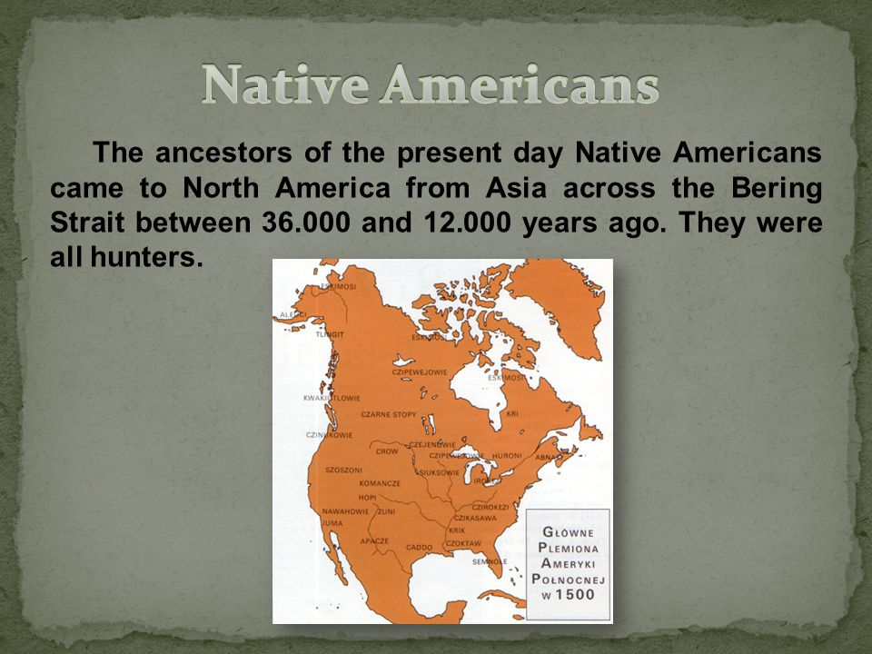 The ancestors of the present day Native Americans came to North America from Asia across the Bering Strait between 36.000 and 12.000 years ago.