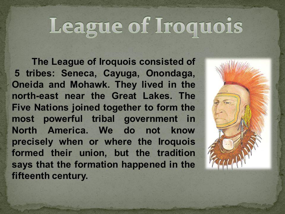 The League of Iroquois consisted of 5 tribes: Seneca, Cayuga, Onondaga, Oneida and Mohawk.