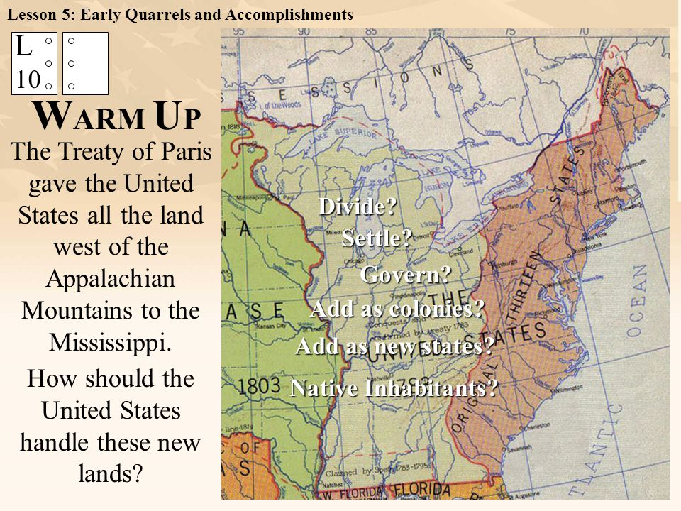 W ARM U P The Treaty of Paris gave the United States all the land west of the Appalachian Mountains to the Mississippi. L 10 How should the United Sta