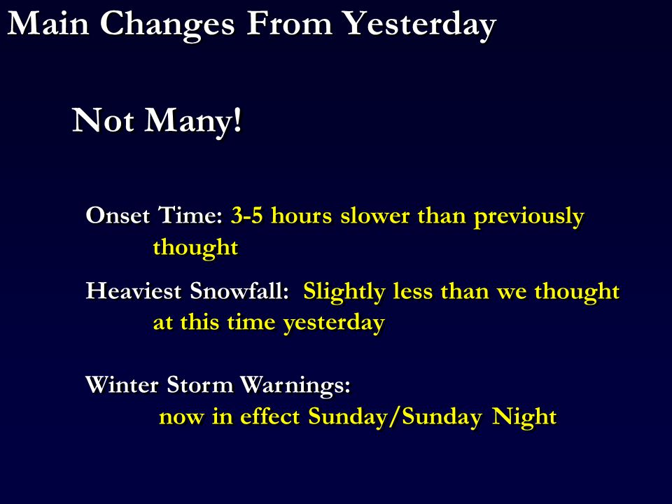 Main Changes From Yesterday Onset Time: 3-5 hours slower than previously thought Heaviest Snowfall: Slightly less than we thought at this time yesterday Winter Storm Warnings: now in effect Sunday/Sunday Night Onset Time: 3-5 hours slower than previously thought Heaviest Snowfall: Slightly less than we thought at this time yesterday Winter Storm Warnings: now in effect Sunday/Sunday Night Not Many!