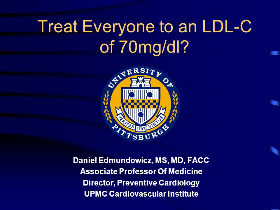 UPMC Cardiovascular Institute Conclusion (cont.) Moderate dose statin therapy can lower CHD risk in primary and secondary prevention with minimal side effects and, with the availability of several generic statins, with great cost- effectiveness.