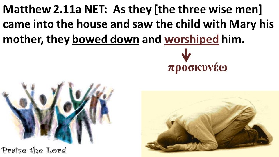 Matthew 2.11a NET: As they [the three wise men] came into the house and saw the child with Mary his mother, they bowed down and worshiped him.