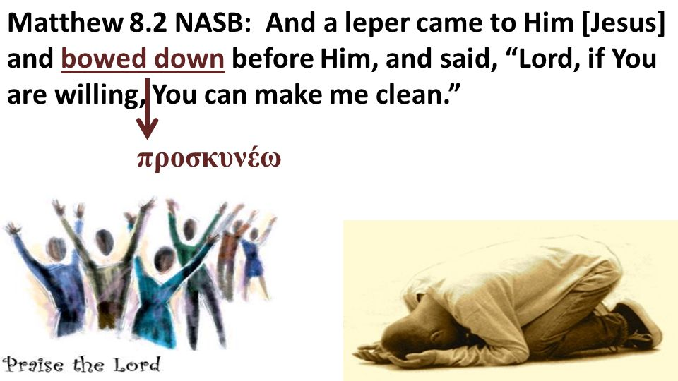 Matthew 8.2 NASB: And a leper came to Him [Jesus] and bowed down before Him, and said, Lord, if You are willing, You can make me clean. προσκυνέω