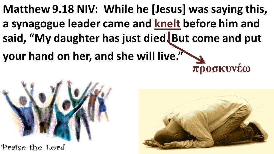 Matthew 9.18 NIV: While he [Jesus] was saying this, a synagogue leader came and knelt before him and said, My daughter has just died.