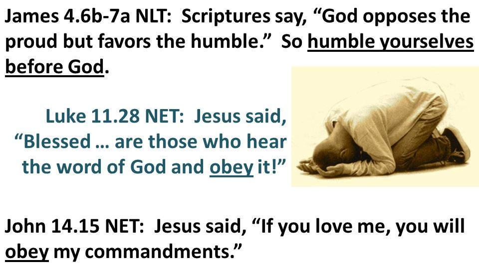 James 4.6b-7a NLT: Scriptures say, God opposes the proud but favors the humble. So humble yourselves before God.