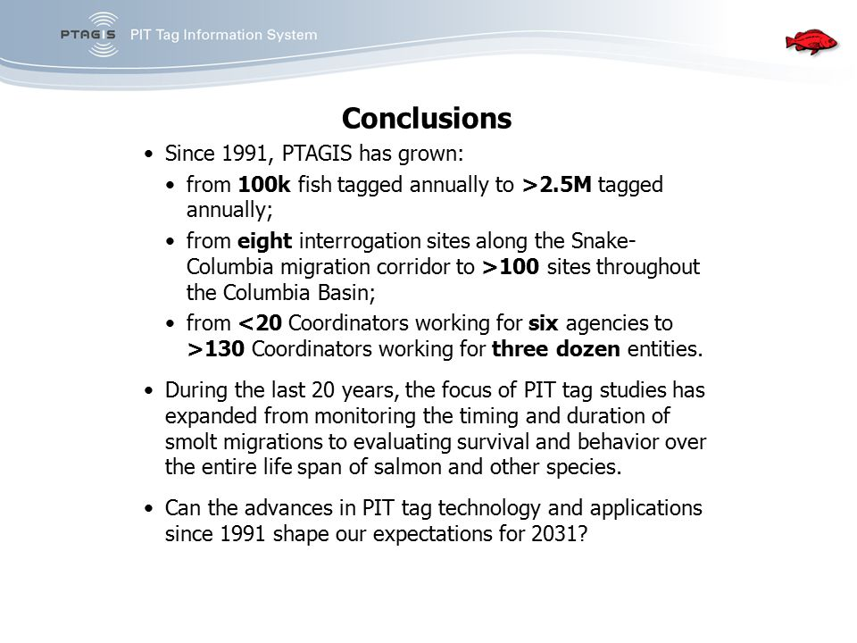 Conclusions Since 1991, PTAGIS has grown: from 100k fish tagged annually to >2.5M tagged annually; from eight interrogation sites along the Snake- Col