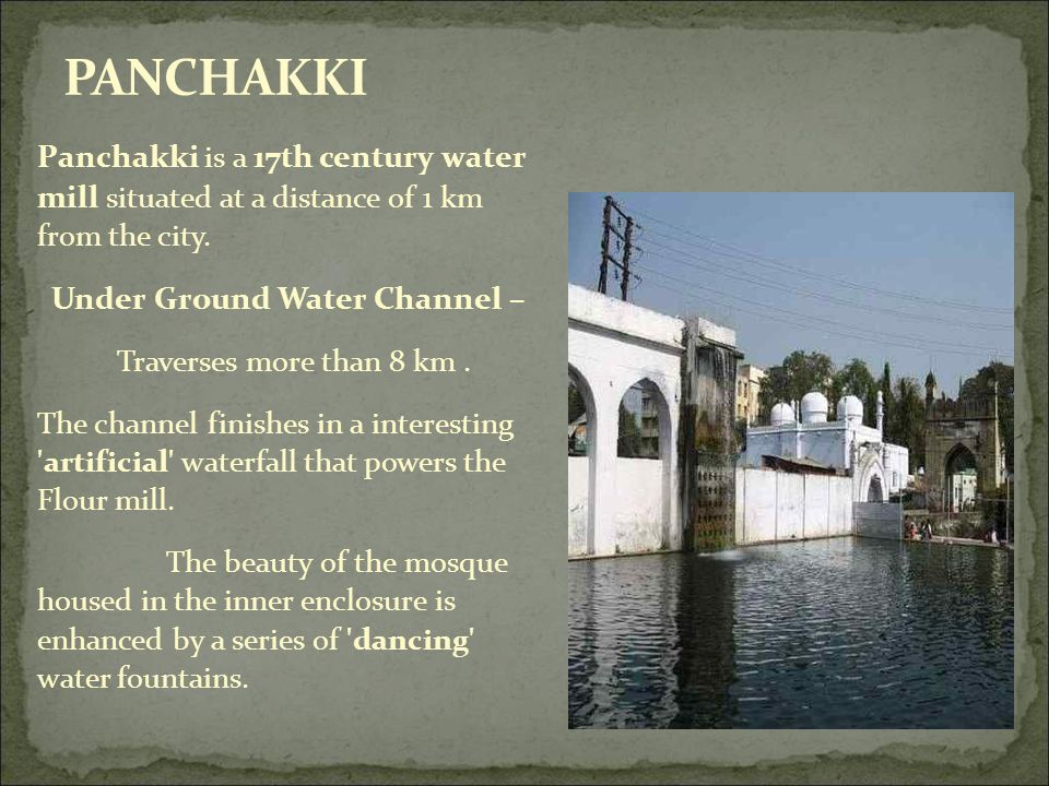 Panchakki is a 17th century water mill situated at a distance of 1 km from the city. Under Ground Water Channel – Traverses more than 8 km. The channe