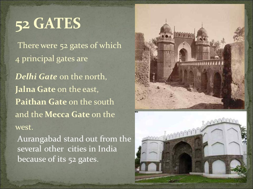 There were 52 gates of which 4 principal gates are Delhi Gate on the north, Jalna Gate on the east, Paithan Gate on the south and the Mecca Gate on the west.