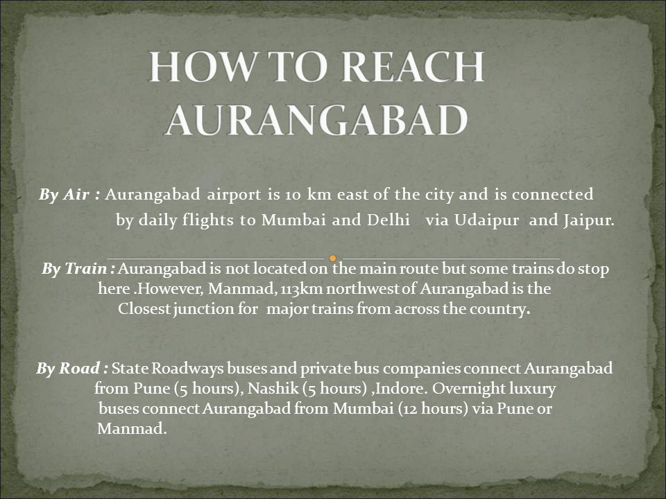 By Air : Aurangabad airport is 10 km east of the city and is connected by daily flights to Mumbai and Delhi via Udaipur and Jaipur.