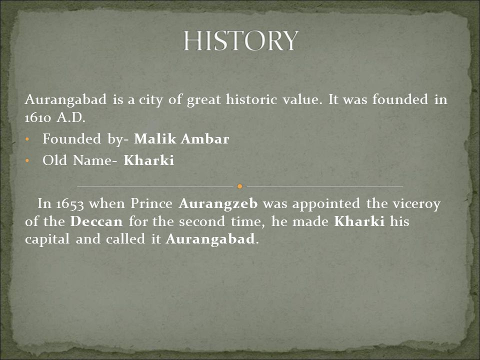 Aurangabad is a city of great historic value. It was founded in 1610 A.D. Founded by- Malik Ambar Old Name- Kharki In 1653 when Prince Aurangzeb was a