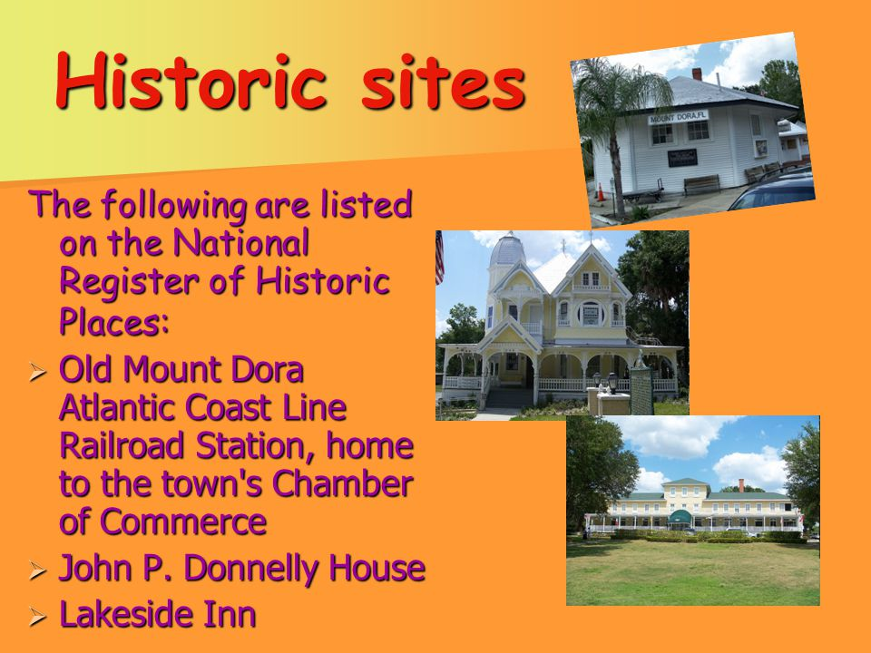 Historic sites The following are listed on the National Register of Historic Places:  Old Mount Dora Atlantic Coast Line Railroad Station, home to the town s Chamber of Commerce  John P.
