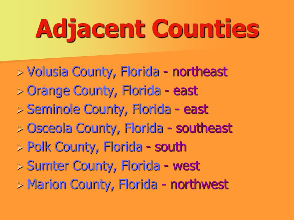 Adjacent Counties  Volusia County, Florida - northeast  Orange County, Florida - east  Seminole County, Florida - east  Osceola County, Florida - southeast  Polk County, Florida - south  Sumter County, Florida - west  Marion County, Florida - northwest