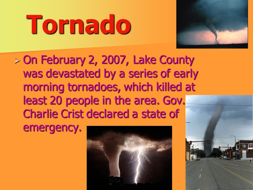 Tornado  On February 2, 2007, Lake County was devastated by a series of early morning tornadoes, which killed at least 20 people in the area.