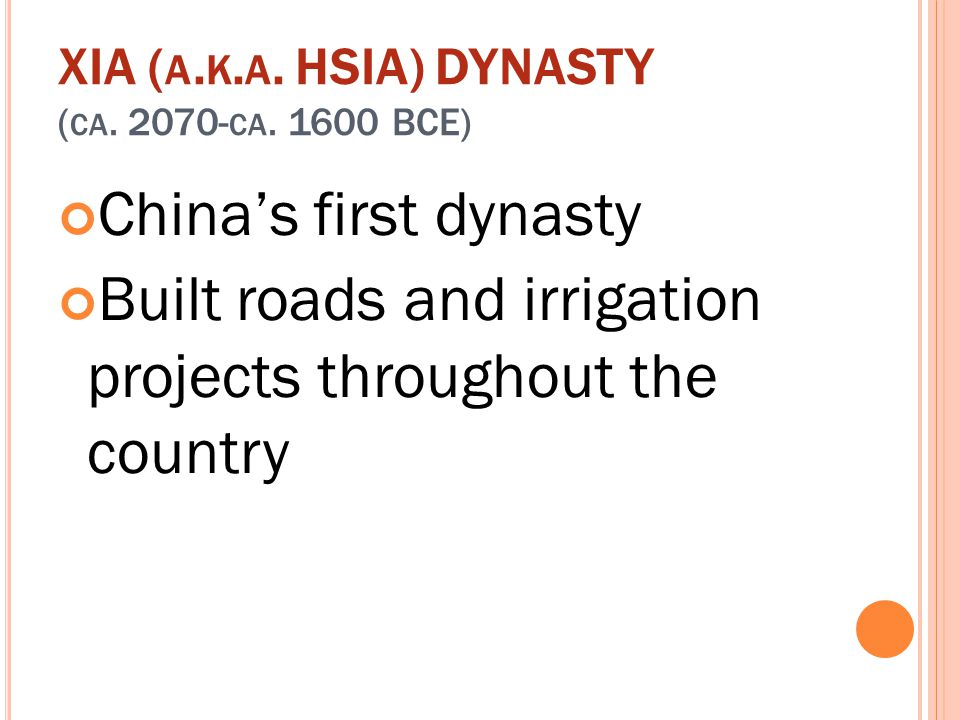 XIA ( A. K. A. HSIA) DYNASTY ( CA. 2070- CA. 1600 BCE) China's first dynasty Built roads and irrigation projects throughout the country