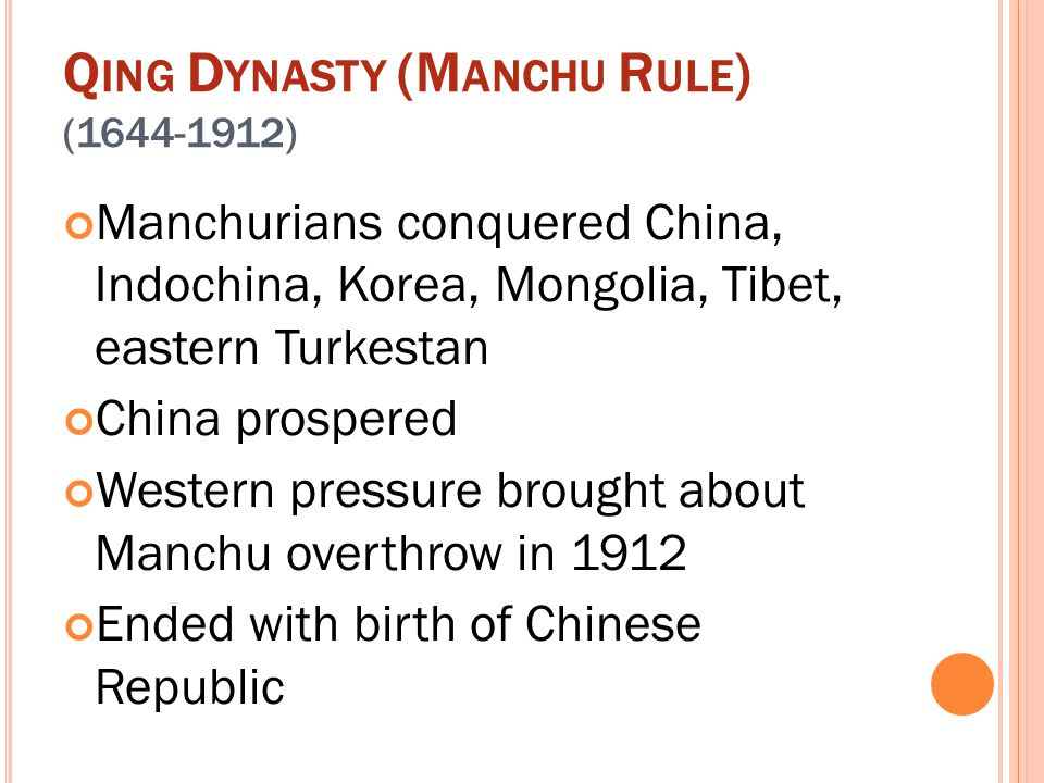 Q ING D YNASTY (M ANCHU R ULE ) (1644-1912) Manchurians conquered China, Indochina, Korea, Mongolia, Tibet, eastern Turkestan China prospered Western
