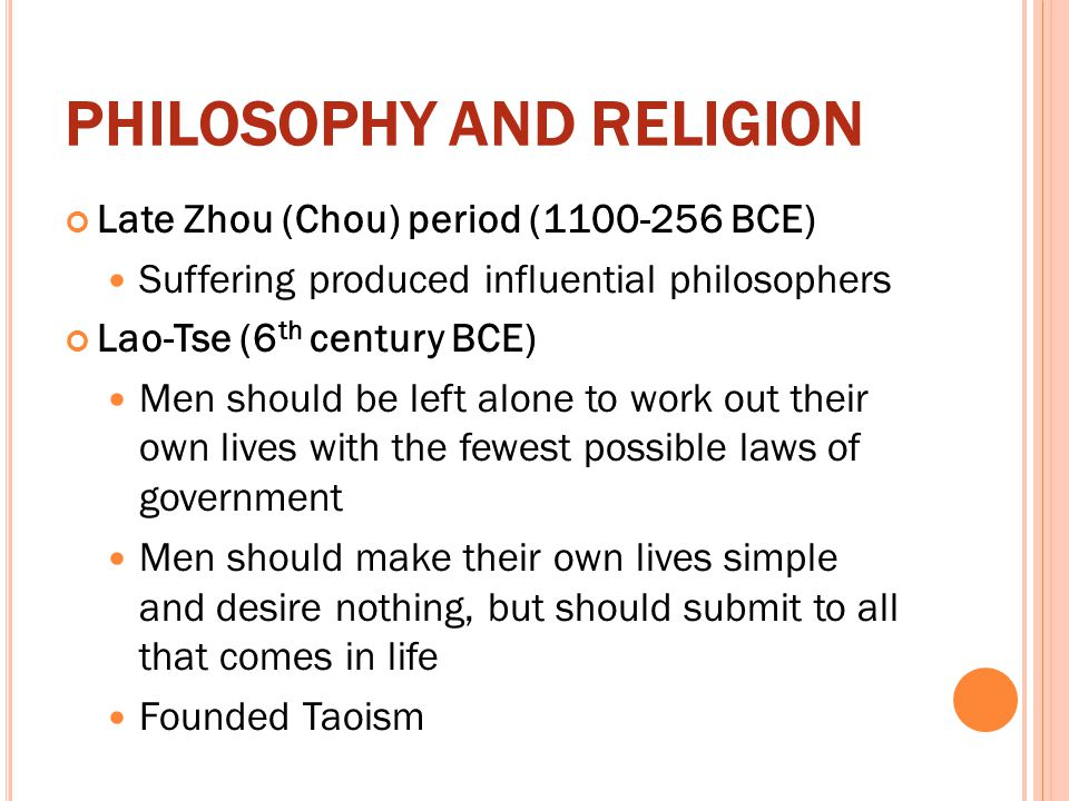 PHILOSOPHY AND RELIGION Late Zhou (Chou) period (1100-256 BCE) Suffering produced influential philosophers Lao-Tse (6 th century BCE) Men should be le