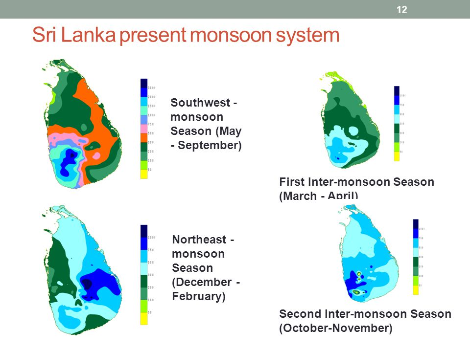 Sri Lanka present monsoon system 12 First Inter-monsoon Season (March - April) Southwest - monsoon Season (May - September) Second Inter-monsoon Season (October-November) Northeast - monsoon Season (December - February)