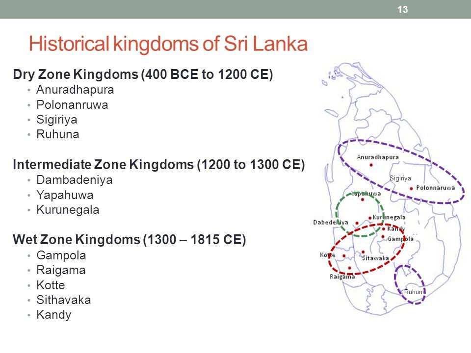 Historical kingdoms of Sri Lanka Dry Zone Kingdoms (400 BCE to 1200 CE) Anuradhapura Polonanruwa Sigiriya Ruhuna Intermediate Zone Kingdoms (1200 to 1300 CE) Dambadeniya Yapahuwa Kurunegala Wet Zone Kingdoms (1300 – 1815 CE) Gampola Raigama Kotte Sithavaka Kandy Sigiriya Ruhuna 13