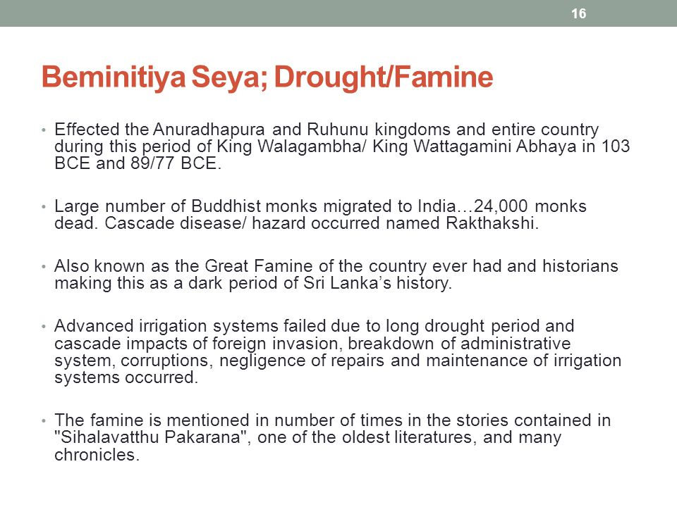 Beminitiya Seya; Drought/Famine Effected the Anuradhapura and Ruhunu kingdoms and entire country during this period of King Walagambha/ King Wattagamini Abhaya in 103 BCE and 89/77 BCE.