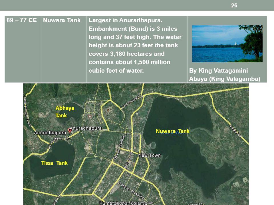 89 – 77 CENuwara TankLargest in Anuradhapura. Embankment (Bund) is 3 miles long and 37 feet high.