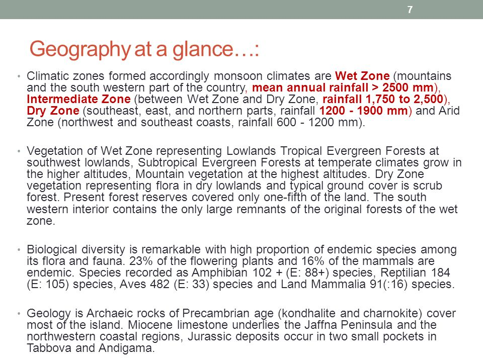 Geography at a glance…: Climatic zones formed accordingly monsoon climates are Wet Zone (mountains and the south western part of the country, mean annual rainfall > 2500 mm), Intermediate Zone (between Wet Zone and Dry Zone, rainfall 1,750 to 2,500), Dry Zone (southeast, east, and northern parts, rainfall 1200 - 1900 mm) and Arid Zone (northwest and southeast coasts, rainfall 600 - 1200 mm).