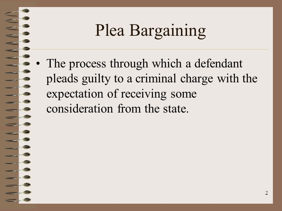 2 Plea Bargaining The process through which a defendant pleads guilty to a criminal charge with the expectation of receiving some consideration from the state.
