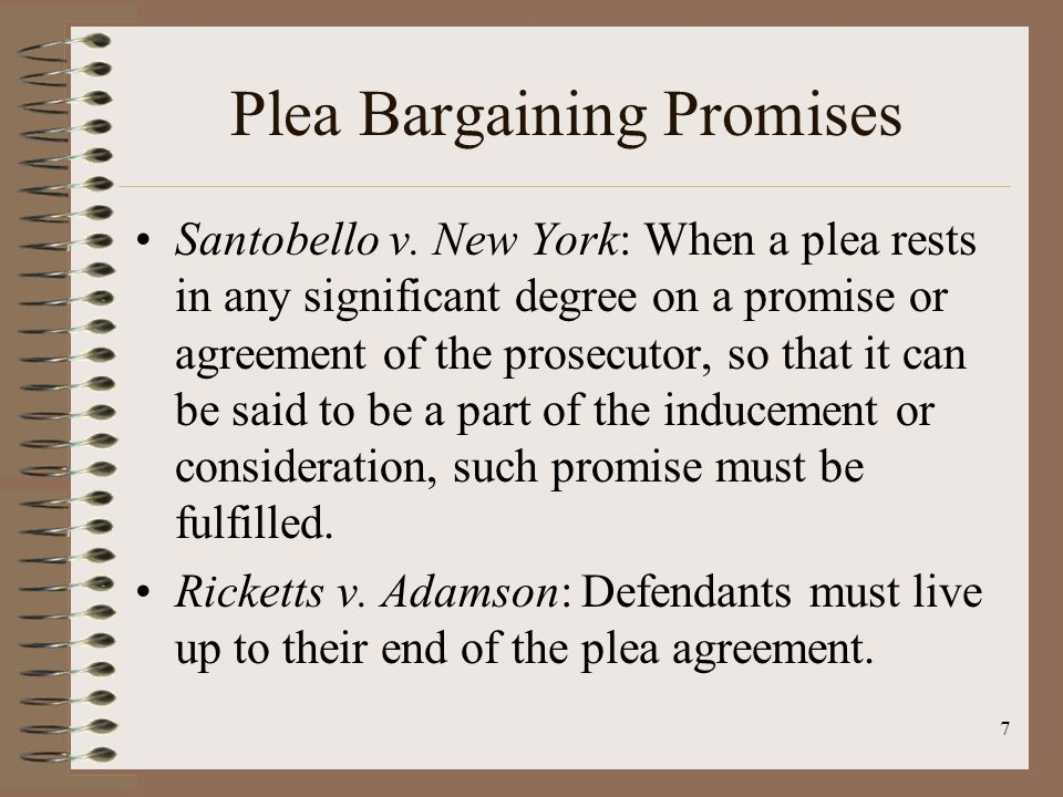 7 Plea Bargaining Promises Santobello v. New York: When a plea rests in any significant degree on a promise or agreement of the prosecutor, so that it