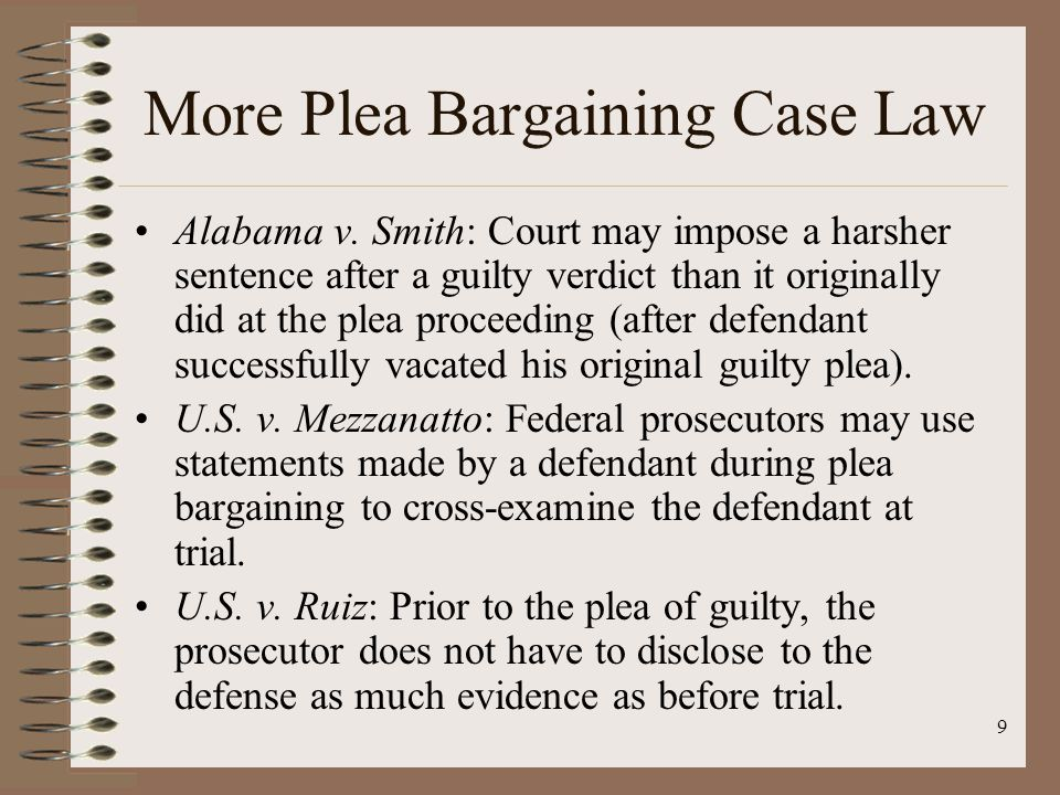 9 More Plea Bargaining Case Law Alabama v. Smith: Court may impose a harsher sentence after a guilty verdict than it originally did at the plea procee