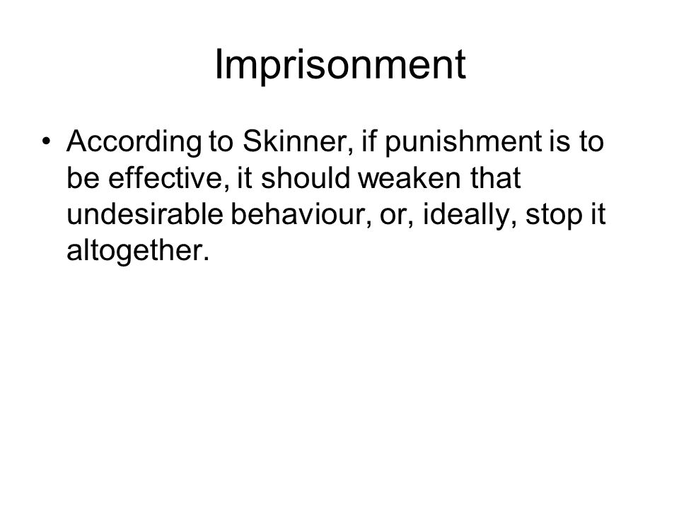 Imprisonment According to Skinner, if punishment is to be effective, it should weaken that undesirable behaviour, or, ideally, stop it altogether.