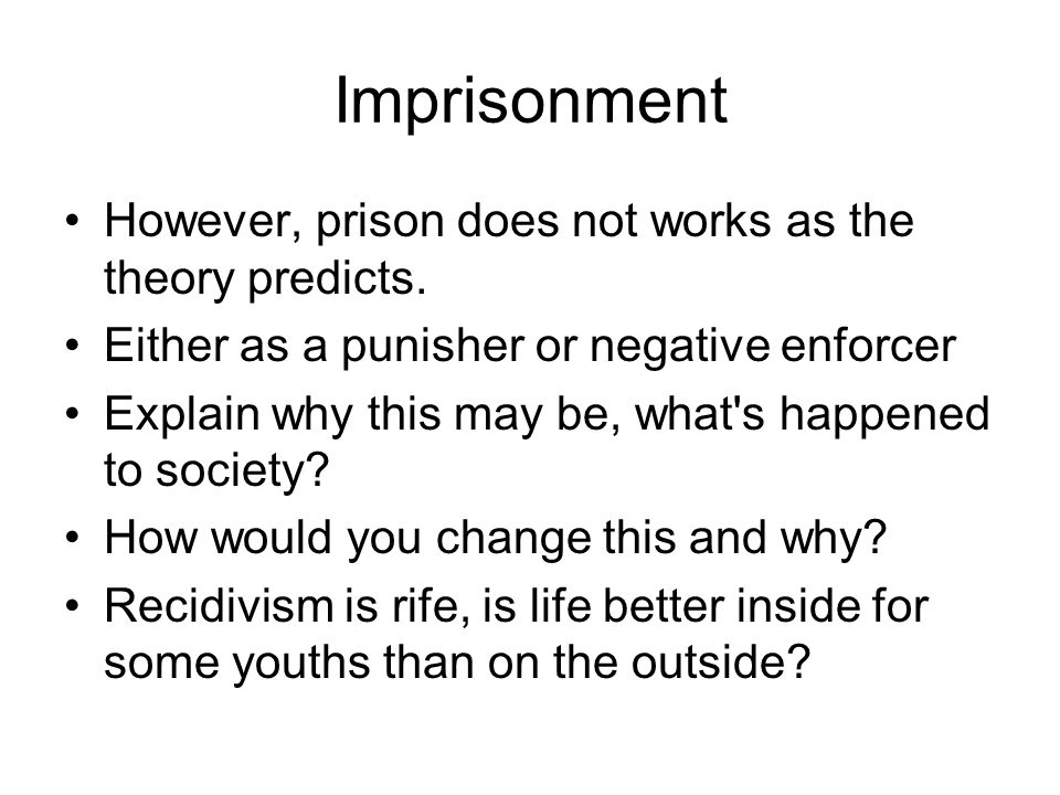 Imprisonment However, prison does not works as the theory predicts. Either as a punisher or negative enforcer Explain why this may be, what's happened