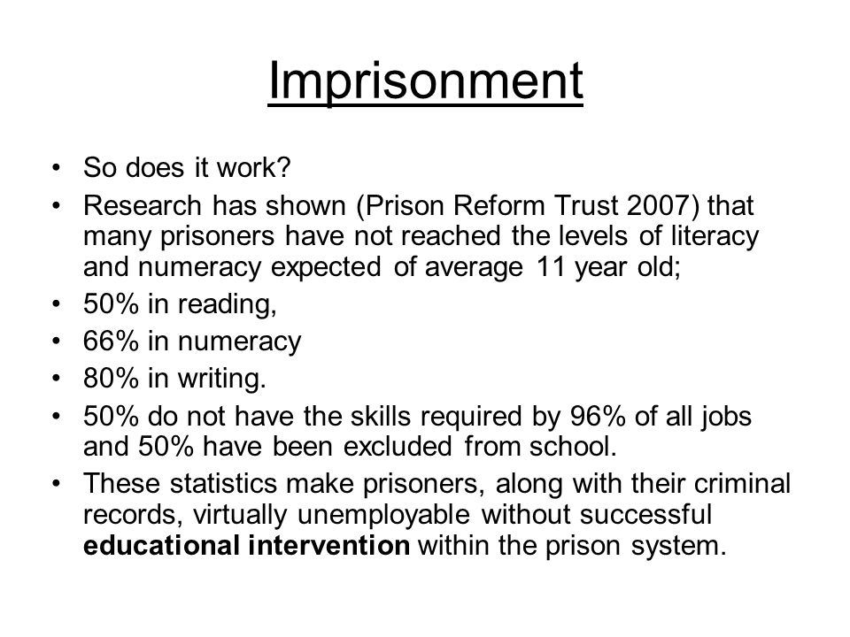 Imprisonment So does it work? Research has shown (Prison Reform Trust 2007) that many prisoners have not reached the levels of literacy and numeracy e