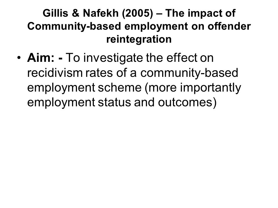 Gillis & Nafekh (2005) – The impact of Community-based employment on offender reintegration Aim: - To investigate the effect on recidivism rates of a