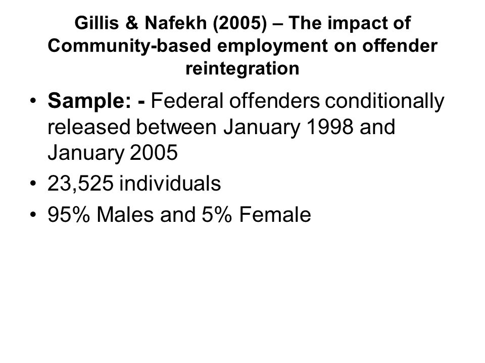 Gillis & Nafekh (2005) – The impact of Community-based employment on offender reintegration Sample: - Federal offenders conditionally released between