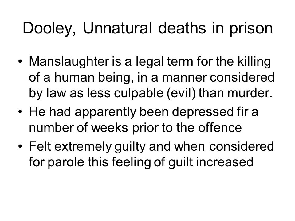 Dooley, Unnatural deaths in prison Manslaughter is a legal term for the killing of a human being, in a manner considered by law as less culpable (evil